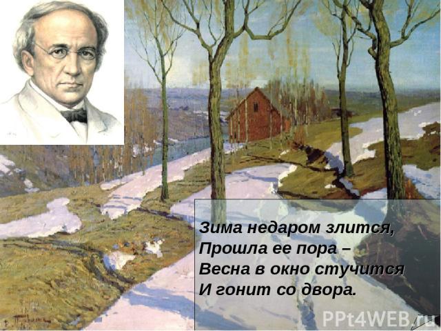 Зима недаром злится, Прошла ее пора – Весна в окно стучится И гонит со двора.