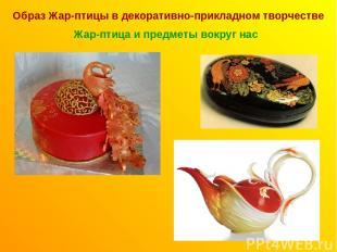 Образ Жар-птицы в декоративно-прикладном творчестве Жар-птица и предметы вокруг
