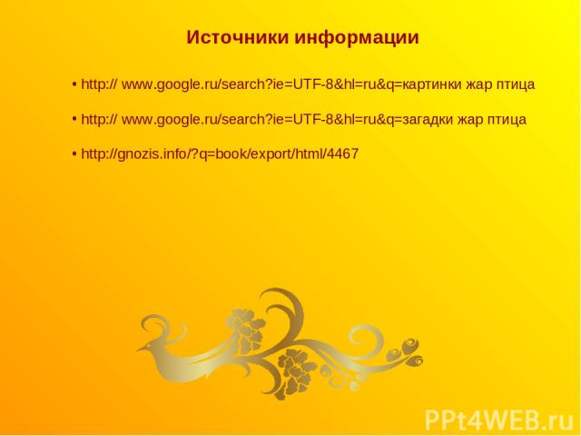 Источники информации http:// www.google.ru/search?ie=UTF-8&hl=ru&q=картинки жар птица http:// www.google.ru/search?ie=UTF-8&hl=ru&q=загадки жар птица http://gnozis.info/?q=book/export/html/4467