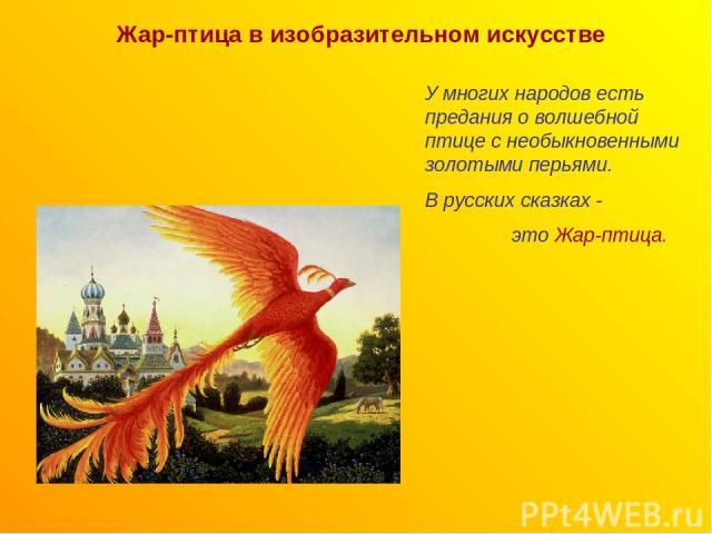 Жар-птица в изобразительном искусстве У многих народов есть предания о волшебной птице с необыкновенными золотыми перьями. В русских сказках - это Жар-птица.