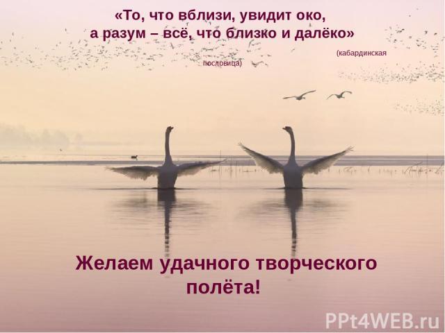«То, что вблизи, увидит око, а разум – всё, что близко и далёко» (кабардинская пословица) Желаем удачного творческого полёта!