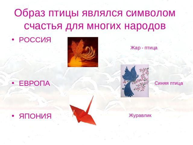 Образ птицы являлся символом счастья для многих народов РОССИЯ ЕВРОПА ЯПОНИЯ Жар - птица Синяя птица Журавлик