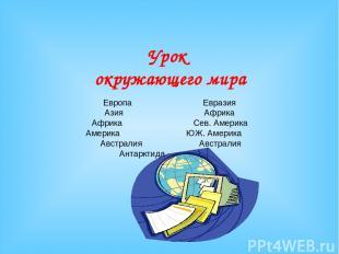 Урок окружающего мира Европа Евразия Азия Африка Африка Сев. Америка Америка ЮЖ.