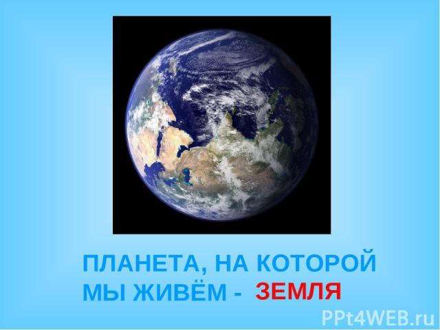 ПЛАНЕТА, НА КОТОРОЙ МЫ ЖИВЁМ - ЗЕМЛЯ