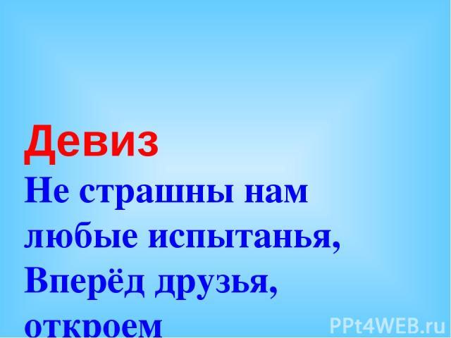 Девиз Не страшны нам любые испытанья, Вперёд друзья, откроем новые знанья!