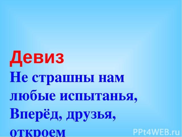 Девиз Не страшны нам любые испытанья, Вперёд, друзья, откроем новые знанья!