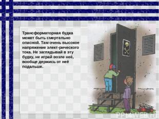 Трансформаторная будка может быть смертельно опасной. Там очень высокое напряжен