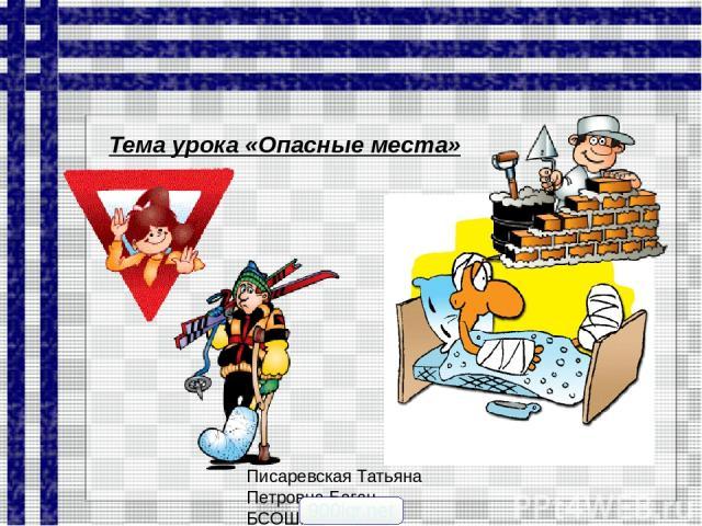 Писаревская Татьяна Петровна Баган БСОШ№1 Тема урока «Опасные места» 900igr.net