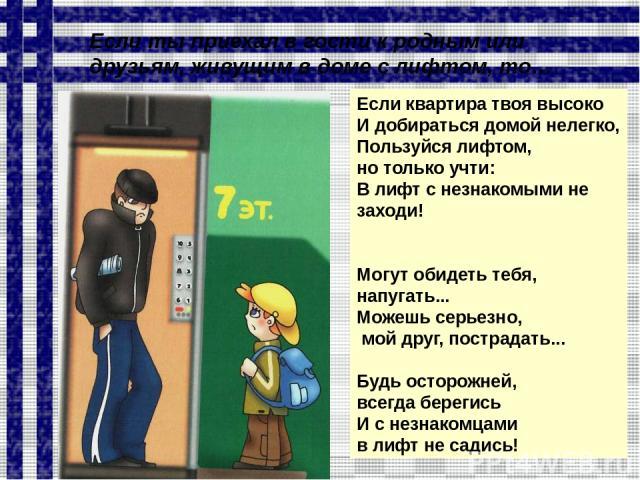 Если квартира твоя высоко И добираться домой нелегко, Пользуйся лифтом, но только учти: В лифт с незнакомыми не заходи! Могут обидеть тебя, напугать... Можешь серьезно, мой друг, пострадать... Будь осторожней, всегда берегись И с незнакомцами в лифт…
