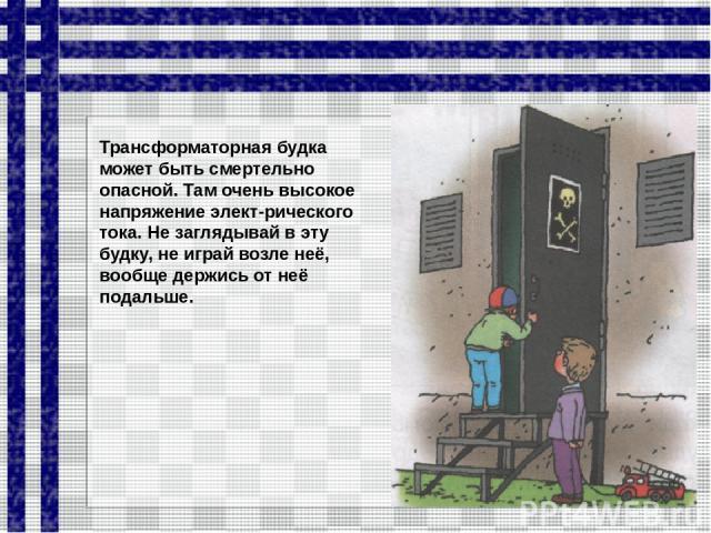 Трансформаторная будка может быть смертельно опасной. Там очень высокое напряжение элект рического тока. Не заглядывай в эту будку, не играй возле неё, вообще держись от неё подальше.