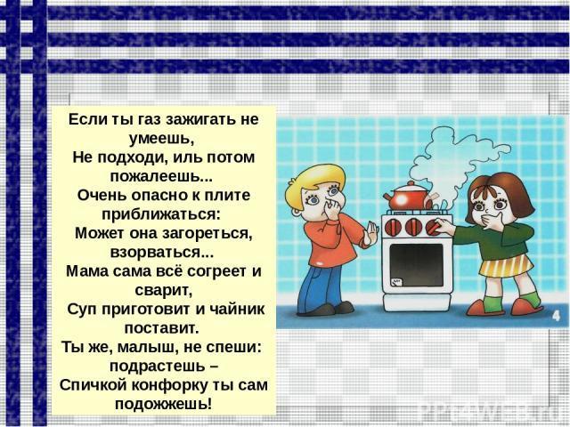 Если ты газ зажигать не умеешь, Не подходи, иль потом пожалеешь... Очень опасно к плите приближаться: Может она загореться, взорваться... Мама сама всё согреет и сварит, Суп приготовит и чайник поставит. Ты же, малыш, не спеши: подрастешь – Спичкой …