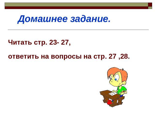 Читать стр. 23- 27, ответить на вопросы на стр. 27 ,28. Домашнее задание.
