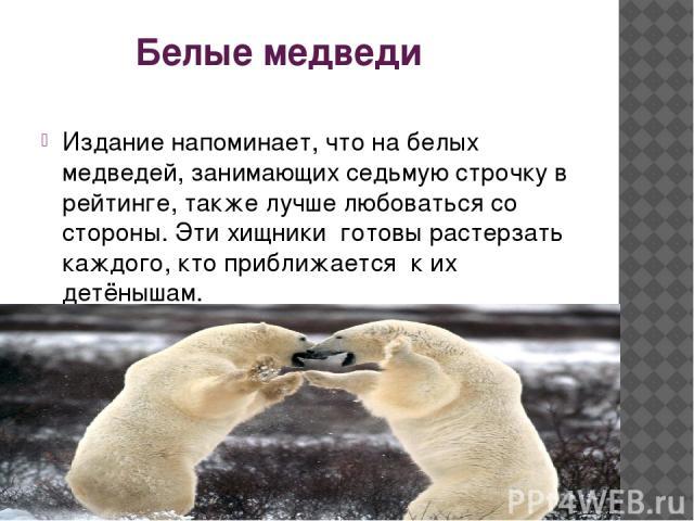 Белые медведи Издание напоминает, что на белых медведей, занимающих седьмую строчку в рейтинге, также лучше любоваться со стороны. Эти хищники готовы растерзать каждого, кто приближается к их детёнышам.