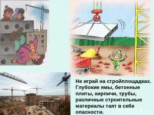 Не играй на стройплощадках. Глубокие ямы, бетонные плиты, кирпичи, трубы, различ