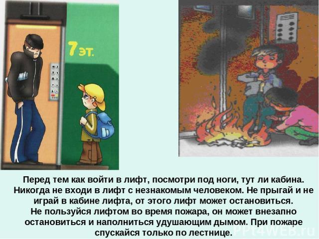 Перед тем как войти в лифт, посмотри под ноги, тут ли кабина. Никогда не входи в лифт с незнакомым человеком. Не прыгай и не играй в кабине лифта, от этого лифт может остановиться. Не пользуйся лифтом во время пожара, он может внезапно остановиться …