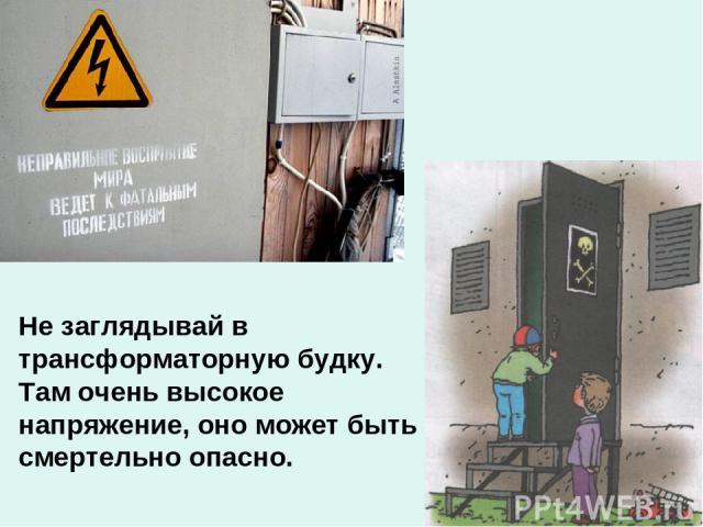 Не заглядывай в трансформаторную будку. Там очень высокое напряжение, оно может быть смертельно опасно.