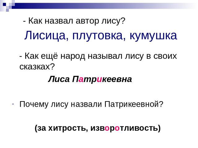 Лисица, плутовка, кумушка - Как ещё народ называл лису в своих сказках? Лиса Патрикеевна Почему лису назвали Патрикеевной? (за хитрость, изворотливость) - Как назвал автор лису?