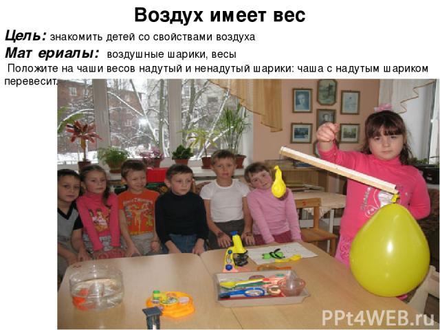 Воздух имеет вес Цель: знакомить детей со свойствами воздуха Материалы: воздушные шарики, весы Положите на чаши весов надутый и ненадутый шарики: чаша с надутым шариком перевесит.
