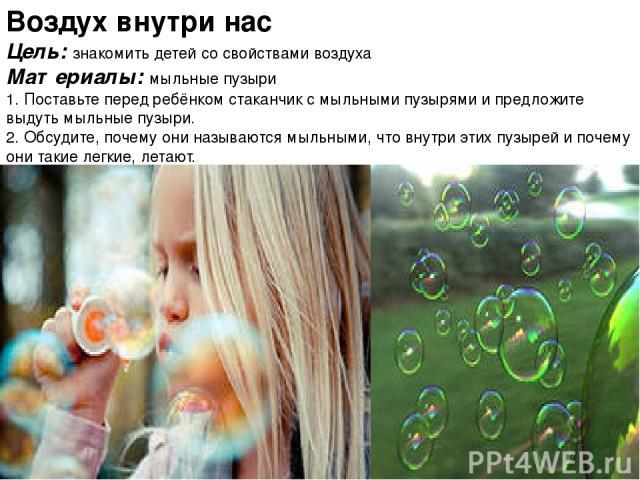 Воздух внутри нас Цель: знакомить детей со свойствами воздуха Материалы: мыльные пузыри 1. Поставьте перед ребёнком стаканчик с мыльными пузырями и предложите выдуть мыльные пузыри. 2. Обсудите, почему они называются мыльными, что внутри этих пузыре…