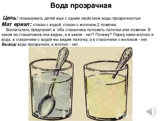 Вода прозрачная  Цель: познакомить детей еще с одним свойством воды-прозрачностью Материал: стакан с водой, стакан с молоком,2 ложечки. Воспитатель предлагает в оба стаканчика положить палочки или ложечки. В каком из стаканчиков они видны, а в как…