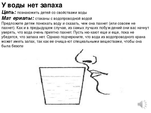 У воды нет запаха Цель: познакомить детей со свойствами воды Материалы: стаканы с водопроводной водой Предложите детям понюхать воду и сказать, чем она пахнет (или совсем не пахнет). Как и в предыдущем случае, из самых лучших побуж дений они вас нач…