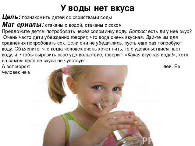 У воды нет вкуса Цель: познакомить детей со свойствами воды Материалы: стаканы с водой, стаканы с соком Предложите детям попробовать через соломинку воду. Вопрос: есть ли у нее вкус? Очень часто дети убежденно говорят, что вода очень вкусная. Дай т…