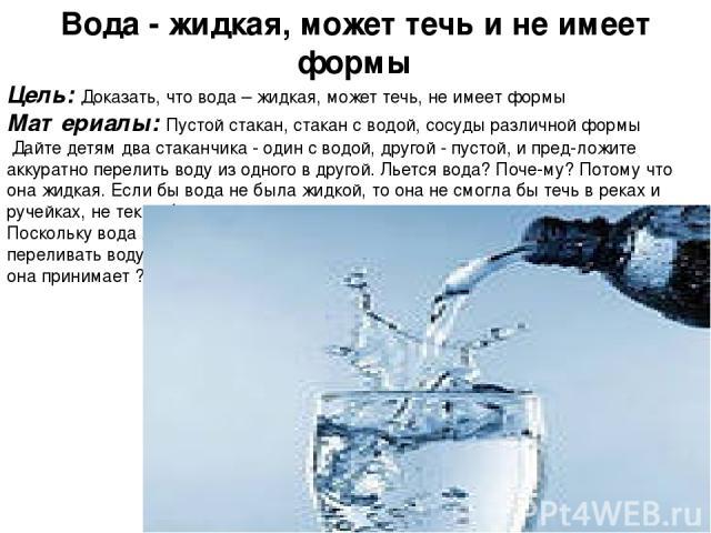 Вода - жидкая, может течь и не имеет формы Цель: Доказать, что вода – жидкая, может течь, не имеет формы Материалы: Пустой стакан, стакан с водой, сосуды различной формы Дайте детям два стаканчика - один с водой, другой - пустой, и пред ложите акку…