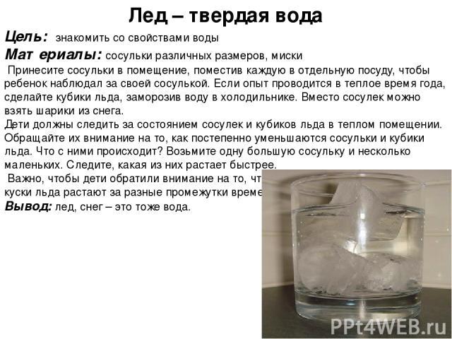 Лед – твердая вода Цель: знакомить со свойствами воды Материалы: сосульки различных размеров, миски Принесите сосульки в помещение, поместив каждую в отдельную посуду, чтобы ребенок наблюдал за своей сосулькой. Если опыт проводится в теплое время го…