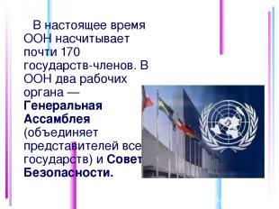 В настоящее время ООН насчитывает почти 170 государств-членов. В ООН два рабочих