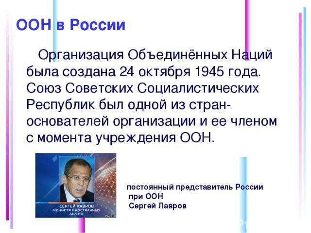 ООН в России Организация Объединённых Наций была создана 24 октября 1945 года. Союз Советских Социалистических Республик был одной из стран-основателей организации и ее членом с момента учреждения ООН. постоянный представитель России при ООН Сергей Лавров