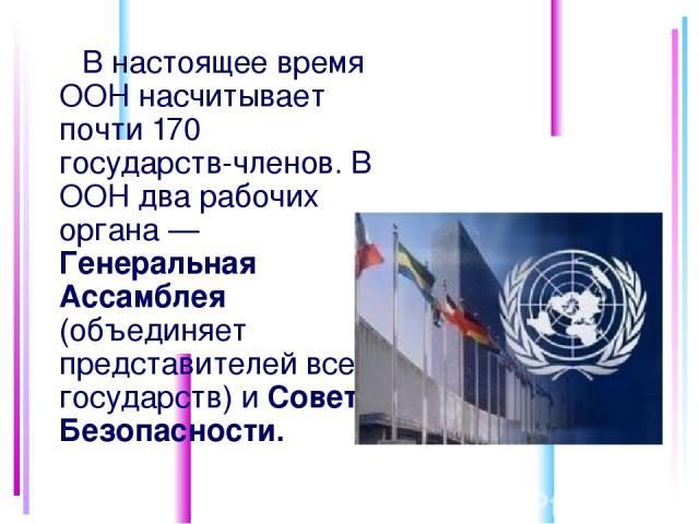 В настоящее время ООН насчитывает почти 170 государств-членов. В ООН два рабочих органа — Генеральная Ассамблея (объединяет представителей всех государств) и Совет Безопасности.
