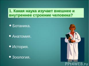 1. Какая наука изучает внешнее и внутреннее строение человека? Ботаника. Анатоми