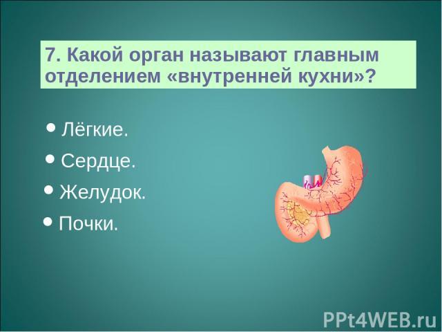 7. Какой орган называют главным отделением «внутренней кухни»? Лёгкие. Сердце. Желудок. Почки.