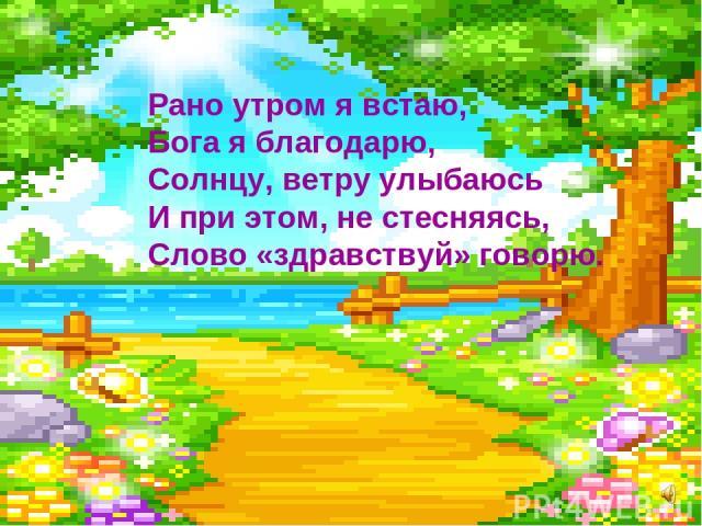 Рано утром я встаю, Бога я благодарю, Солнцу, ветру улыбаюсь И при этом, не стесняясь, Слово «здравствуй» говорю.