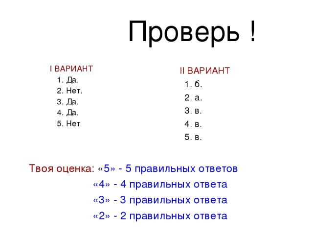 Проверь ! I ВАРИАНТ 1. Да. 2. Нет. 3. Да. 4. Да. 5. Нет II ВАРИАНТ 1. б. 2. а. 3. в. 4. в. 5. в. Твоя оценка: «5» - 5 правильных ответов «4» - 4 правильных ответа «3» - 3 правильных ответа «2» - 2 правильных ответа