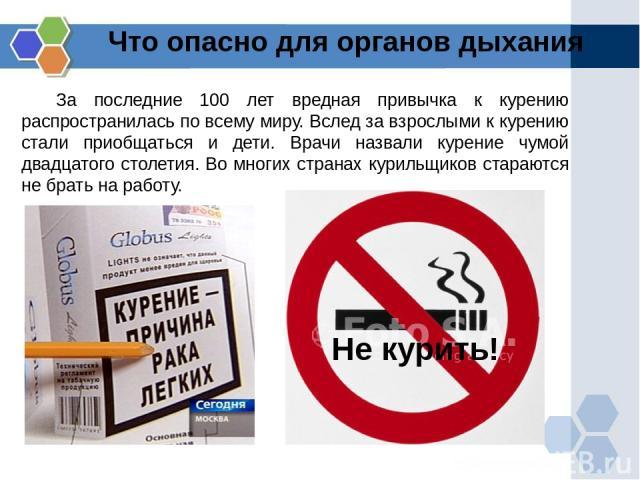 Что опасно для органов дыхания За последние 100 лет вредная привычка к курению распространилась по всему миру. Вслед за взрослыми к курению стали приобщаться и дети. Врачи назвали курение чумой двадцатого столетия. Во многих странах курильщиков стар…