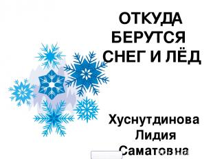 Хуснутдинова Лидия Саматовна СОШ № 22 ОТКУДА БЕРУТСЯ СНЕГ И ЛЁД 900igr.net