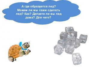 Агде образуется лед? Можемли мысами сделать лед? Как? Делаетели вылед дома?