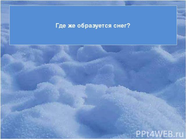 Где же образуется снег?