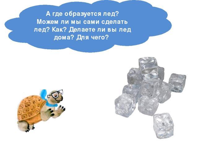 Агде образуется лед? Можемли мысами сделать лед? Как? Делаетели вылед дома? Для чего?