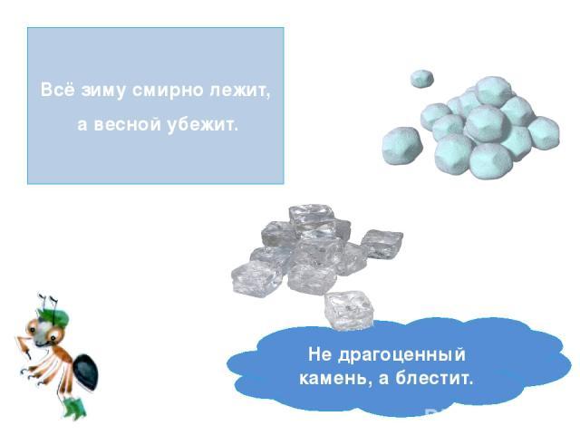 Всё зиму смирно лежит, а весной убежит. Не драгоценный камень, а блестит.
