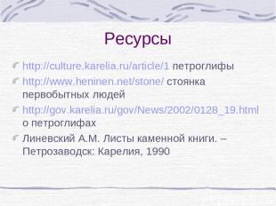 Ресурсы http://culture.karelia.ru/article/1 петроглифы http://www.heninen.net/st