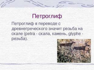 Петроглиф Петроглиф в переводе с древнегреческого значит резьба на скале (рetra