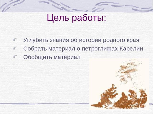 Цель работы: Углубить знания об истории родного края Собрать материал о петроглифах Карелии Обобщить материал