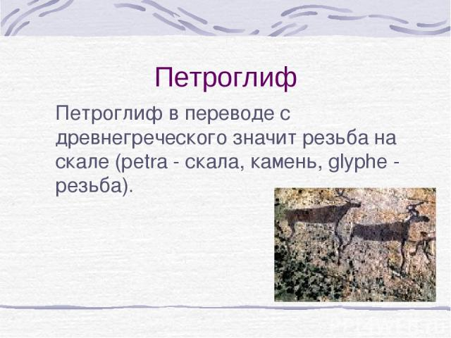Петроглиф Петроглиф в переводе с древнегреческого значит резьба на скале (рetra - скала, камень, glyphe - резьба).