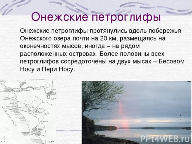 Онежские петроглифы Онежские петроглифы протянулись вдоль побережья Онежского озера почти на 20 км, размещаясь на оконечностях мысов, иногда – на рядом расположенных островах. Более половины всех петроглифов сосредоточены на двух мысах – Бесовом Нос…