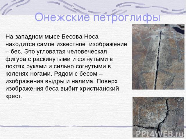 Онежские петроглифы На западном мысе Бесова Носа находится самое известное изображение – бес. Это угловатая человеческая фигура с раскинутыми и согнутыми в локтях руками и сильно согнутыми в коленях ногами. Рядом с бесом – изображения выдры и налима…