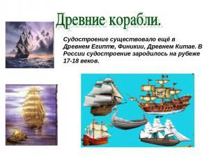 Судостроение существовало ещё в Древнем Египте, Финикии, Древнем Китае. В России