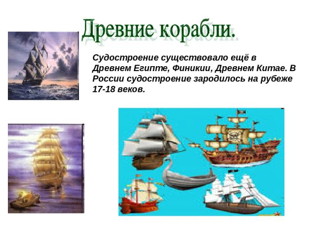 Судостроение существовало ещё в Древнем Египте, Финикии, Древнем Китае. В России судостроение зародилось на рубеже 17-18 веков.