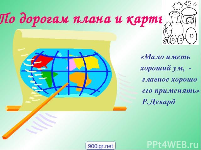 По дорогам плана и карты «Мало иметь хороший ум, - главное хорошо его применять» Р.Декард 900igr.net